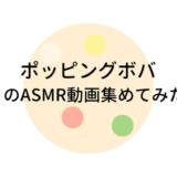 ポッピングボバのASMR動画まとめ